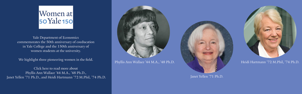Yale Department of Economics Commemorates the 50th anniversary of coeducation  in Yale College and the 150th anniversary of  women students at the university.  We highlight three pioneering women in the field.  Click here to read more about  Phyllis Ann Wallace '44 M.A., '48 Ph.D.,  Janet Yellen '71 Ph.D., and Heidi Hartmann '72 M.Phil, '74 Ph.D.